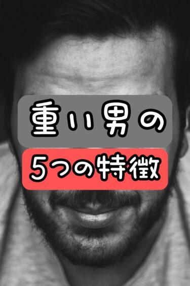 重い男の5つの特徴&付き合い方【あなたの彼氏は大丈夫?】